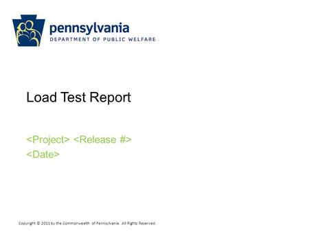 Copyright © 2011 by the Commonwealth of Pennsylvania. All Rights Reserved. Load Test Report.