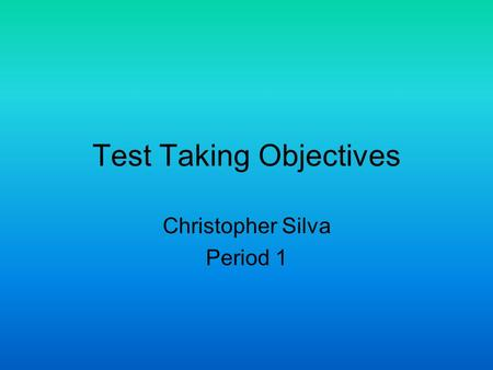 Test Taking Objectives Christopher Silva Period 1.