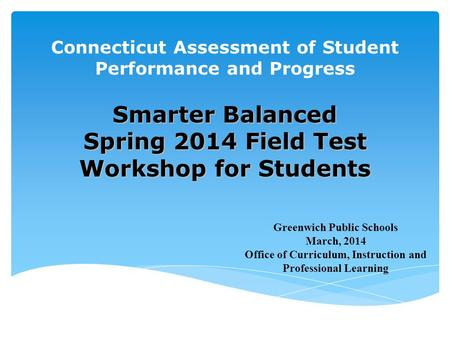 Connecticut Assessment of Student Performance and Progress Smarter Balanced Spring 2014 Field Test Workshop for Students Greenwich Public Schools March,