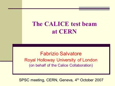 The CALICE test beam at CERN Fabrizio Salvatore Royal Holloway University of London (on behalf of the Calice Collaboration) SPSC meeting, CERN, Geneva,