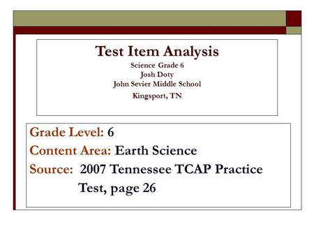 Test Item Analysis Science Grade 6 Josh Doty John Sevier Middle School Kingsport, TN Grade Level: 6 Content Area: Earth Science Source: 2007 Tennessee.