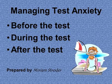 Managing Test Anxiety Before the test During the test After the test Prepared by Miriam Stroder.