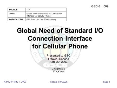 Global Need of Standard I/O Connection Interface for Cellular Phone Presented to GSC Ottawa, Canada April 29, 2003 Jindam Mok TTA, Korea April 28 ~May.