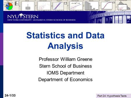 Part 24: Hypothesis Tests 24-1/33 Statistics and Data Analysis Professor William Greene Stern School of Business IOMS Department Department of Economics.