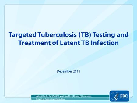 Targeted Tuberculosis (TB) Testing and Treatment of Latent TB Infection December 2011 National Center for HIV/AIDS, Viral Hepatitis, STD, and TB Prevention.