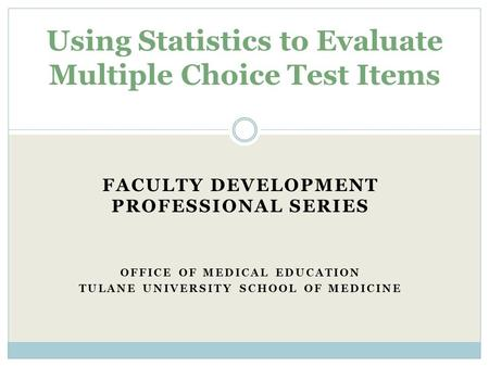 FACULTY DEVELOPMENT PROFESSIONAL SERIES OFFICE OF MEDICAL EDUCATION TULANE UNIVERSITY SCHOOL OF MEDICINE Using Statistics to Evaluate Multiple Choice.