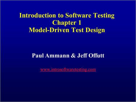 Introduction to Software Testing Chapter 1 Model-Driven Test Design Paul Ammann & Jeff Offutt www.introsoftwaretesting.com.