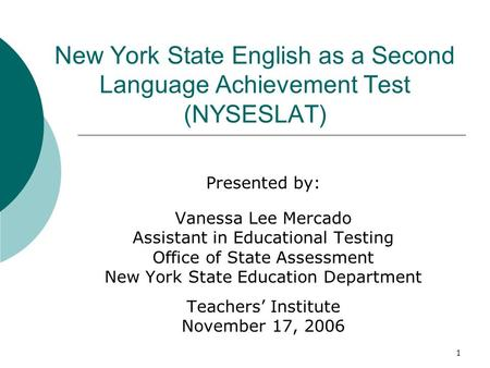 1 New York State English as a Second Language Achievement Test (NYSESLAT) Presented by: Vanessa Lee Mercado Assistant in Educational Testing Office of.