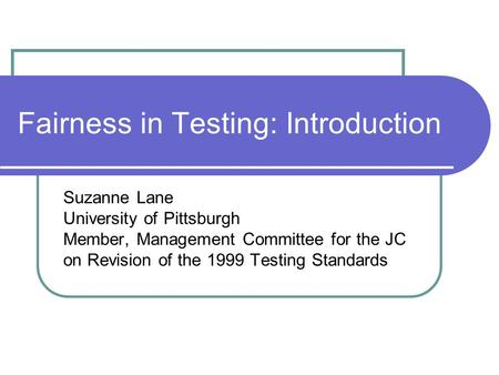 Fairness in Testing: Introduction Suzanne Lane University of Pittsburgh Member, Management Committee for the JC on Revision of the 1999 Testing Standards.
