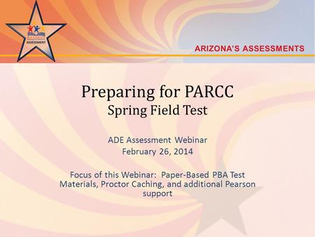 Preparing for PARCC Spring Field Test ADE Assessment Webinar February 26, 2014 Focus of this Webinar: Paper-Based PBA Test Materials, Proctor Caching,