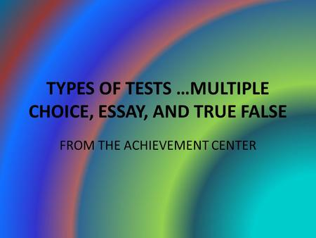 TYPES OF TESTS …MULTIPLE CHOICE, ESSAY, AND TRUE FALSE