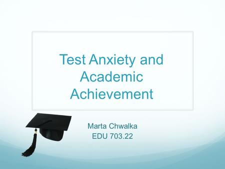 Test Anxiety and Academic Achievement Marta Chwalka EDU 703.22.