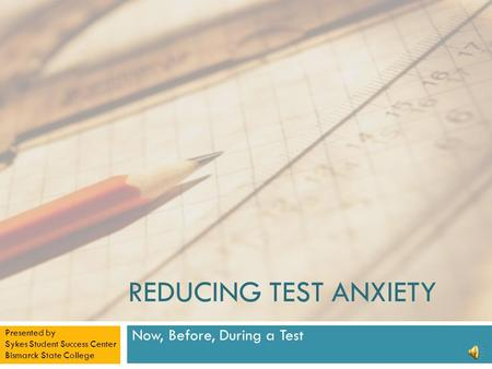 REDUCING TEST ANXIETY Now, Before, During a Test Presented by Sykes Student Success Center Bismarck State College.