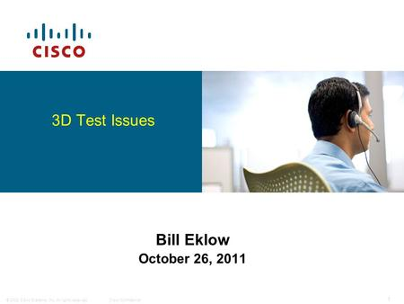 © 2008 Cisco Systems, Inc. All rights reserved.Cisco Confidential 1 Bill Eklow October 26, 2011 3D Test Issues.