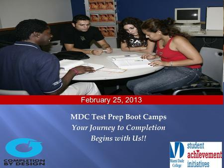 MDC Test Prep Boot Camps Your Journey to Completion Begins with Us!! February 25, 2013.