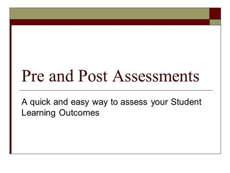Pre and Post Assessments A quick and easy way to assess your Student Learning Outcomes.