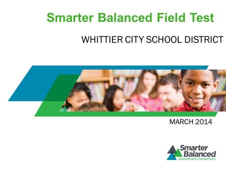 Smarter Balanced Field Test MARCH 2014 WHITTIER CITY SCHOOL DISTRICT.