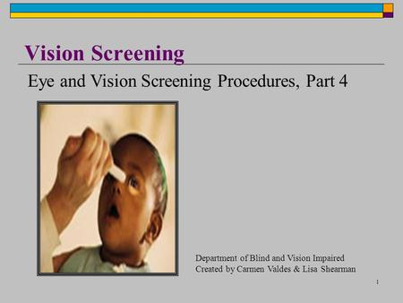 1 Vision Screening Eye and Vision Screening Procedures, Part 4 Department of Blind and Vision Impaired Created by Carmen Valdes & Lisa Shearman.