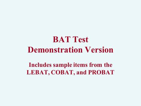BAT Test Demonstration Version Includes sample items from the LEBAT, COBAT, and PROBAT.