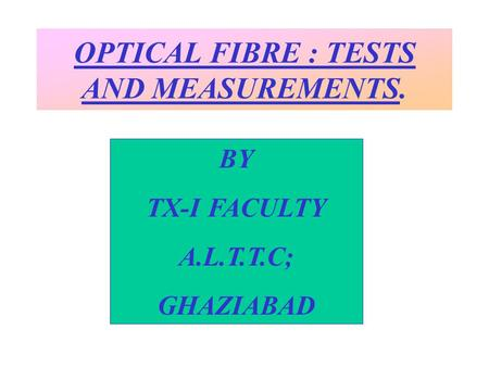 OPTICAL FIBRE : TESTS AND MEASUREMENTS. BY TX-I FACULTY A.L.T.T.C; GHAZIABAD.