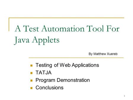 1 A Test Automation Tool For Java Applets Testing of Web Applications TATJA Program Demonstration Conclusions By Matthew Xuereb.
