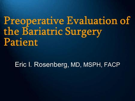 Preoperative Evaluation of the Bariatric Surgery Patient Eric I. Rosenberg, MD, MSPH, FACP.