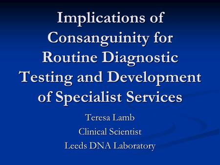 Implications of Consanguinity for Routine Diagnostic Testing and Development of Specialist Services Teresa Lamb Clinical Scientist Leeds DNA Laboratory.