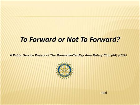 Next To Forward or Not To Forward? A Public Service Project of The Morrisville-Yardley Area Rotary Club (PA) (USA)