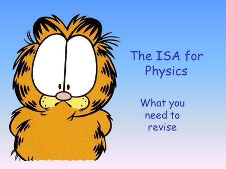 The ISA for Physics What you need to revise.