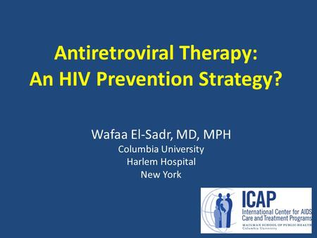 Antiretroviral Therapy: An HIV Prevention Strategy? Wafaa El-Sadr, MD, MPH Columbia University Harlem Hospital New York.