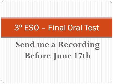Send me a Recording Before June 17th 3º ESO – Final Oral Test.