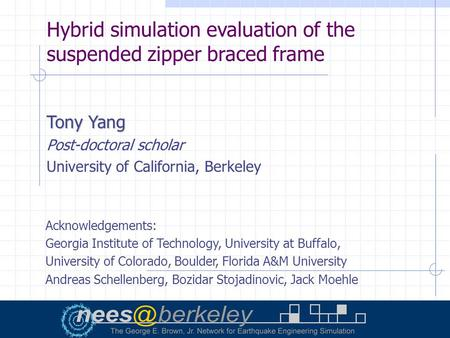 Hybrid simulation evaluation of the suspended zipper braced frame Tony Yang Post-doctoral scholar University of California, Berkeley Acknowledgements: