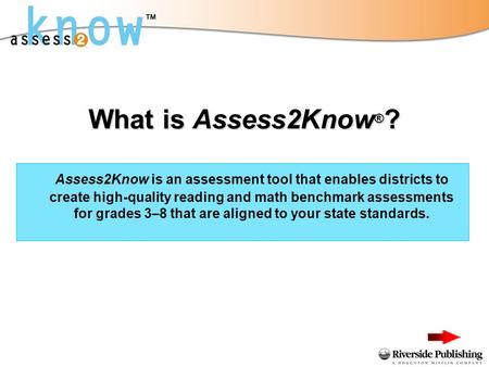 What is Assess2Know ® ? Assess2Know is an assessment tool that enables districts to create high-quality reading and math benchmark assessments for grades.