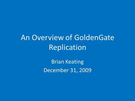 An Overview of GoldenGate Replication Brian Keating December 31, 2009.