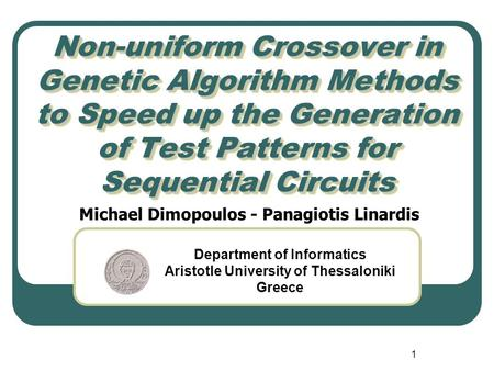 1 Non-uniform Crossover in Genetic Algorithm Methods to Speed up the Generation of Test Patterns for Sequential Circuits Michael Dimopoulos - Panagiotis.
