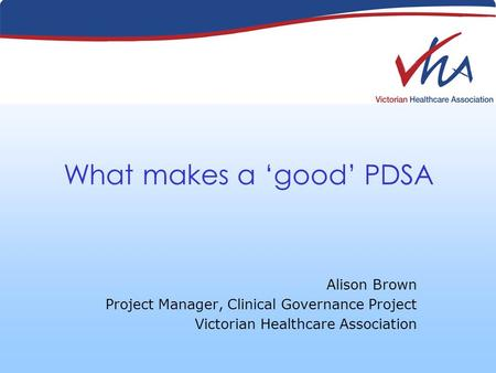 What makes a good PDSA Alison Brown Project Manager, Clinical Governance Project Victorian Healthcare Association.