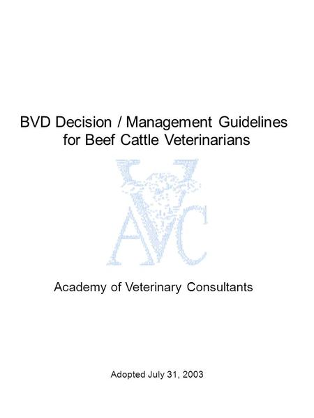 BVD Decision / Management Guidelines for Beef Cattle Veterinarians Academy of Veterinary Consultants Adopted July 31, 2003.
