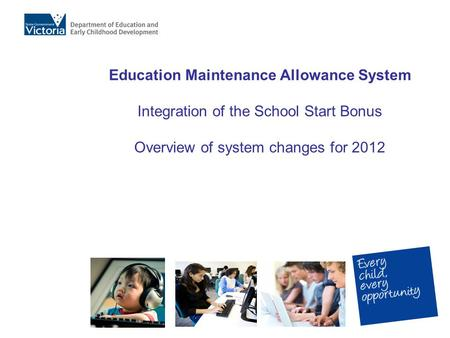 Education Maintenance Allowance System Integration of the School Start Bonus Overview of system changes for 2012.