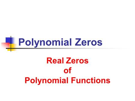 Real Zeros of Polynomial Functions Real Zeros of Polynomial Functions