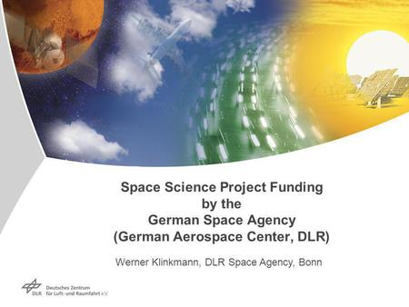 Space Science Project Funding by the German Space Agency (German Aerospace Center, DLR) Werner Klinkmann, DLR Space Agency, Bonn.