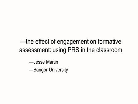 The effect of engagement on formative assessment: using PRS in the classroom Jesse Martin Bangor University.