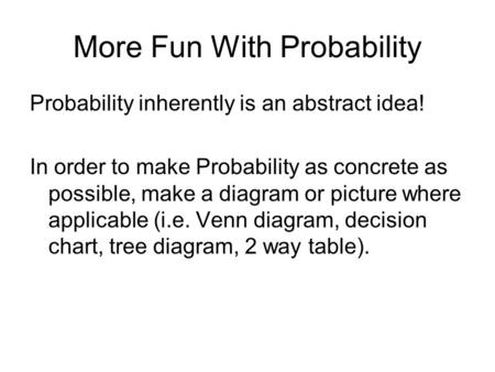 More Fun With Probability Probability inherently is an abstract idea! In order to make Probability as concrete as possible, make a diagram or picture where.