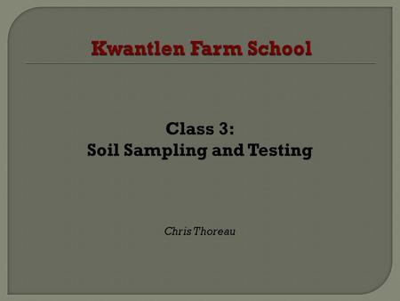 Class 3: Soil Sampling and Testing Chris Thoreau.