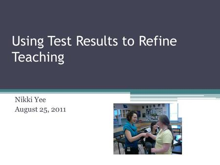Using Test Results to Refine Teaching Nikki Yee August 25, 2011.