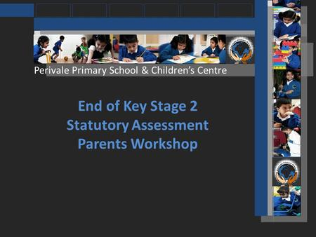 Perivale Primary School & Childrens Centre End of Key Stage 2 Statutory Assessment Parents Workshop.