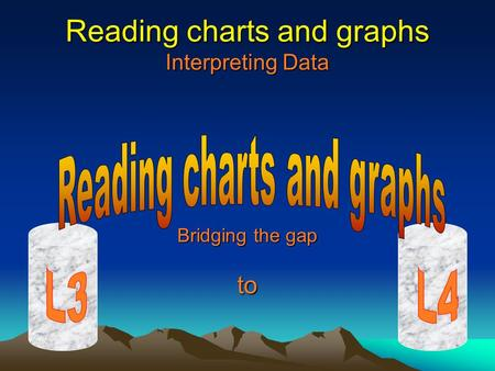 Reading charts and graphs Interpreting Data Bridging the gap to.