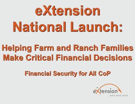 EXtension National Launch: Helping Farm and Ranch Families Make Critical Financial Decisions Financial Security for All CoP.
