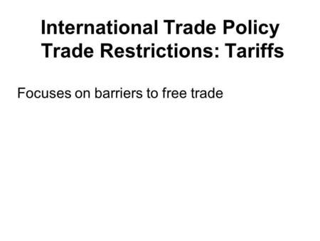 International Trade Policy Trade Restrictions: Tariffs Focuses on barriers to free trade.