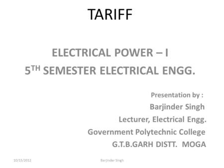 TARIFF ELECTRICAL POWER – I 5 TH SEMESTER ELECTRICAL ENGG. Presentation by : Barjinder Singh Lecturer, Electrical Engg. Government Polytechnic College.