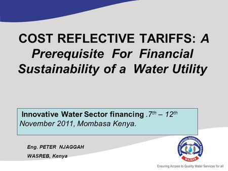COST REFLECTIVE TARIFFS: A Prerequisite For Financial Sustainability of a Water Utility Eng. PETER NJAGGAH WASREB, Kenya Innovative Water Sector financing.7.